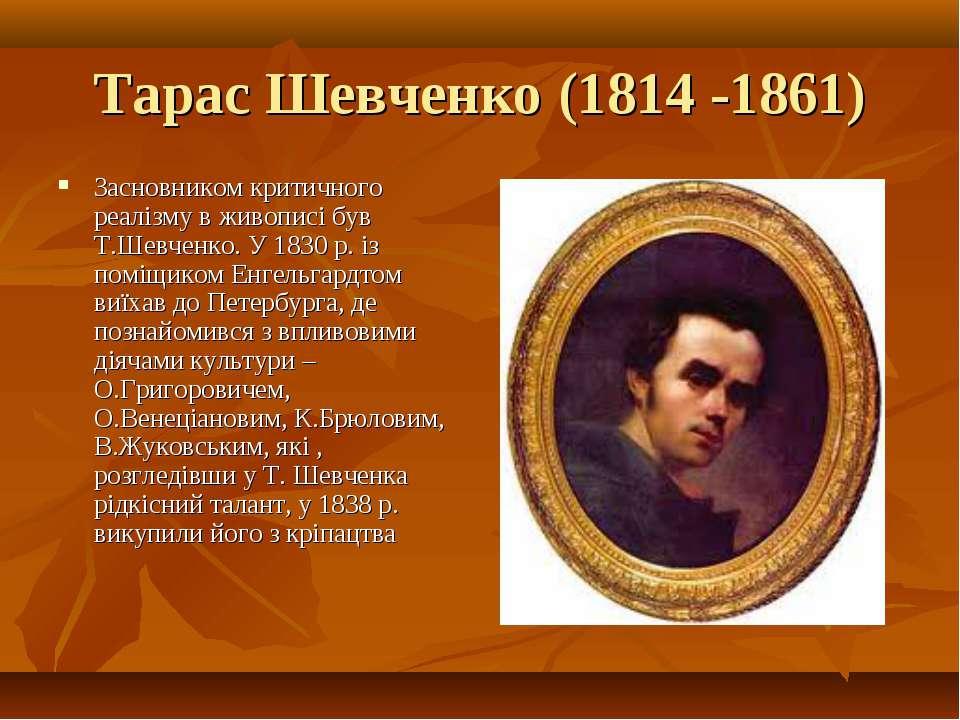 Тарас Шевченко (1814 -1861) Засновником критичного реалізму в живописі був Т....