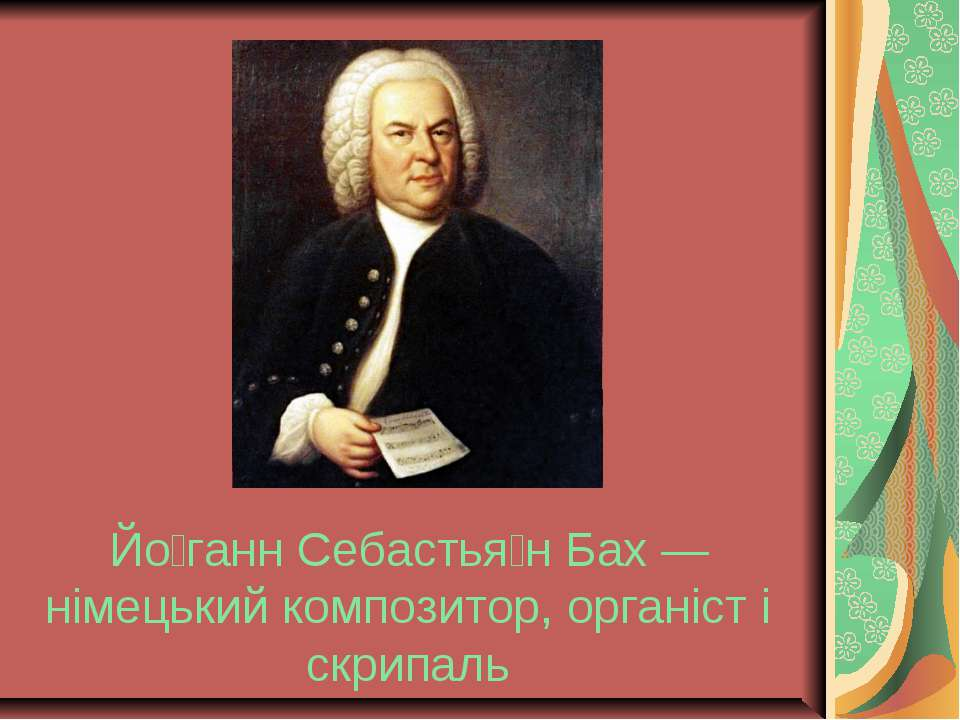 Йо ганн Себастья н Бах — німецький композитор, органіст і скрипаль