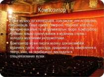 Композитор Пише музику до кінофільмів, спектаклів, для естрадних виконавців. ...