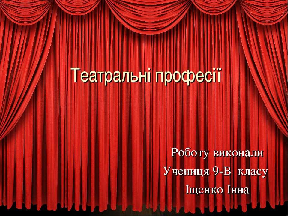 Театральні професії Роботу виконали Учениця 9-В класу Іщенко Інна
