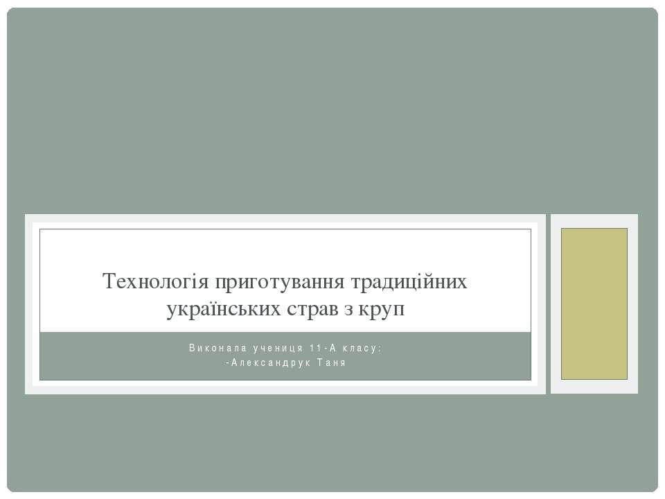 Виконала учениця 11-А класу: -Александрук Таня Технологія приготування традиц...