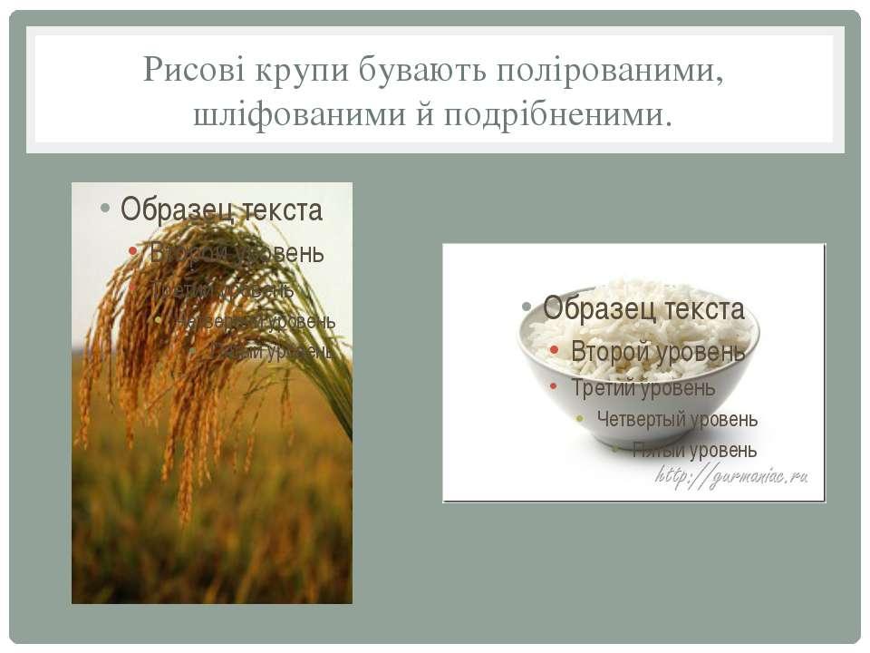 Рисові крупи бувають полірованими, шліфованими й подрібненими.