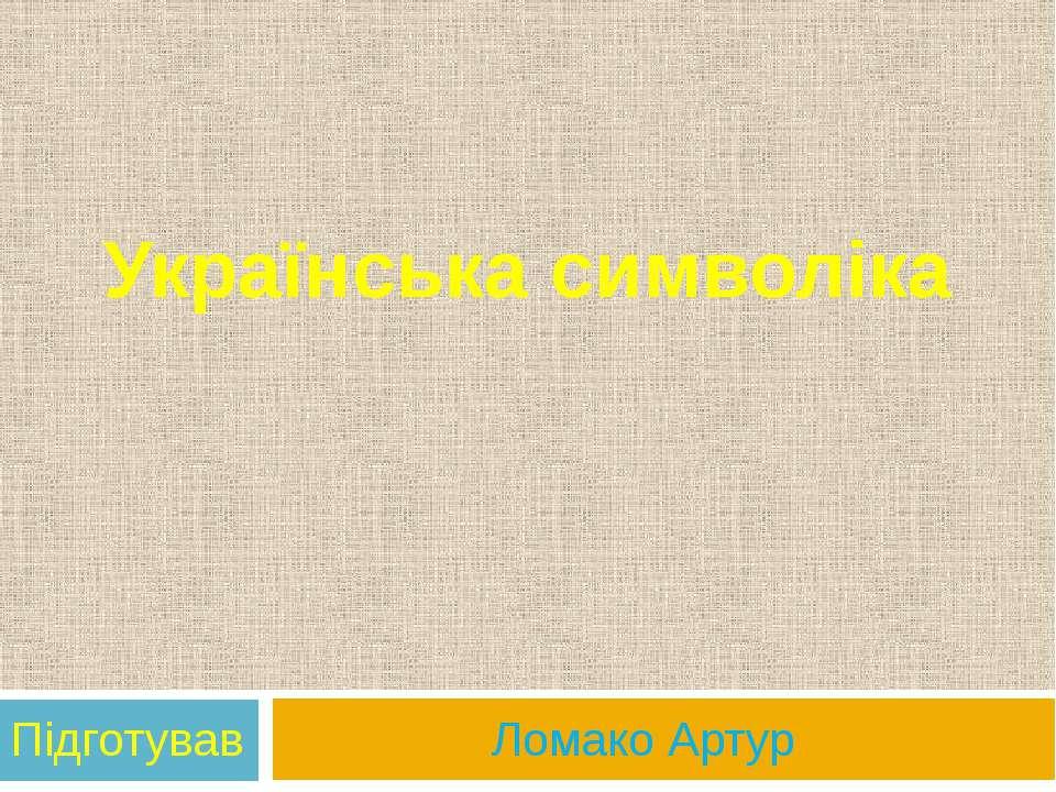 Українська символіка Підготував Ломако Артур