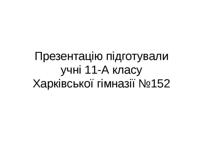 Презентацію підготували учні 11-А класу Харківської гімназії №152