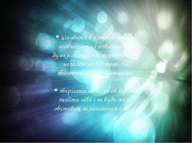 • цінувати в кожній людині особистість і поважати її думки, почуття, перекона...