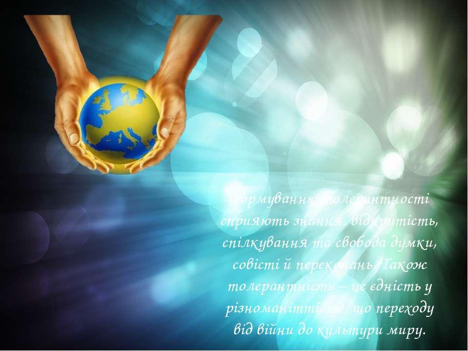 Формуванню толерантності сприяють знання, відкритість, спілкування та свобода...