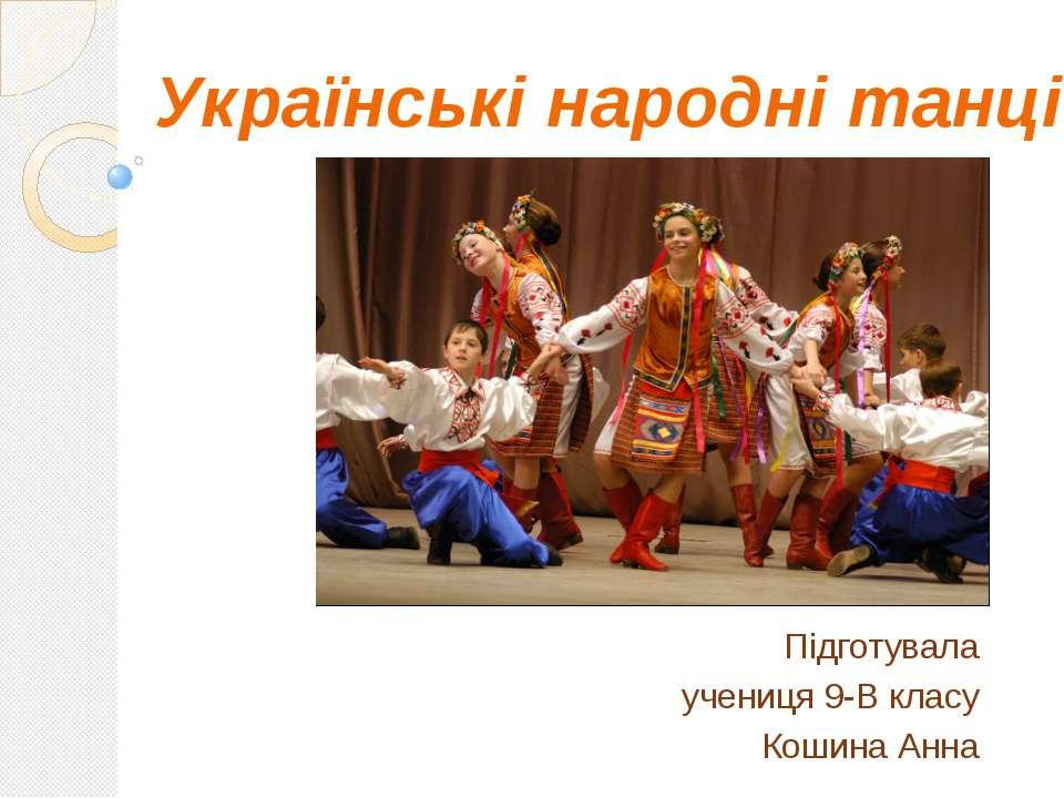 Українські народні танці Підготувала учениця 9-В класу Кошина Анна