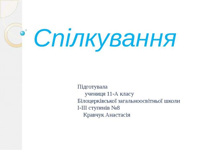 Спілкування Підготувала учениця 11-А класу Білоцерківськоїзагальноосвітньої...