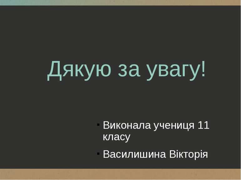 Дякую за увагу! Виконала учениця 11 класу Василишина Вікторія