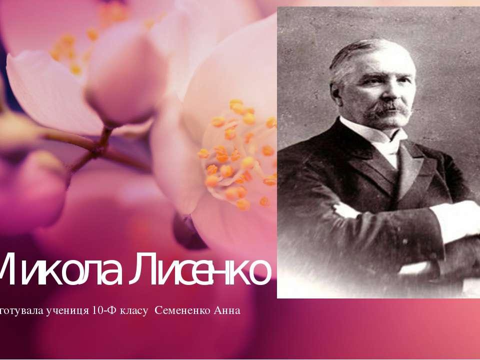 Микола Лисенко Підготувала учениця 10-Ф класу Семененко Анна