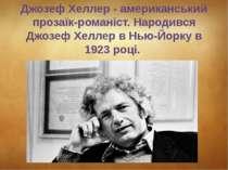 Джозеф Хеллер - американський прозаїк-романіст.Народився Джозеф Хеллер в Нью...