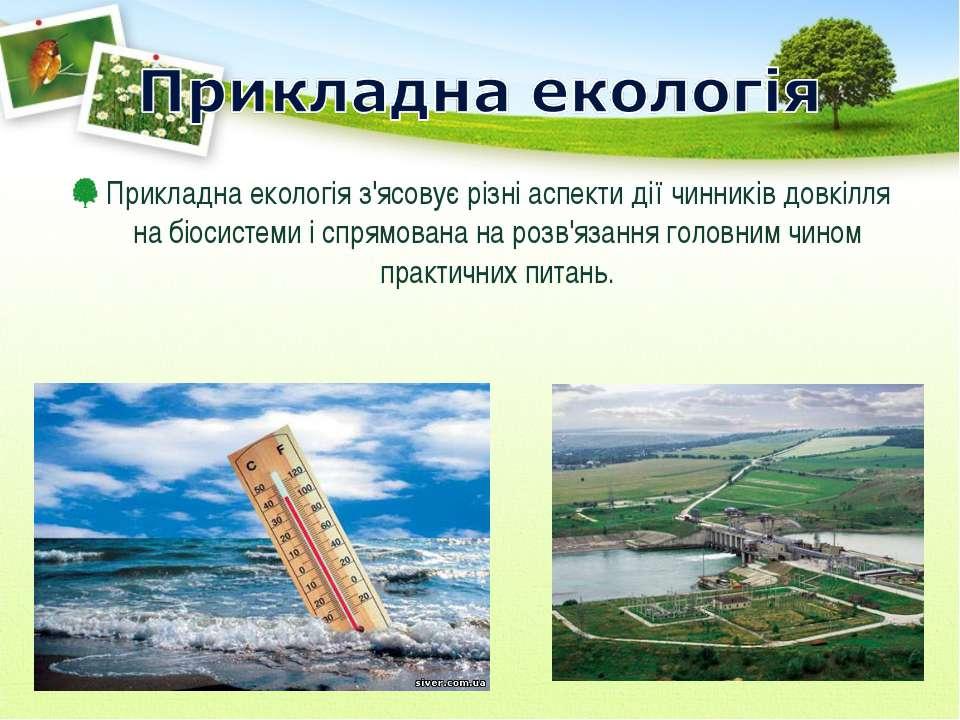 Прикладна екологія з'ясовує різні аспекти дії чинників довкілля на біосистеми...