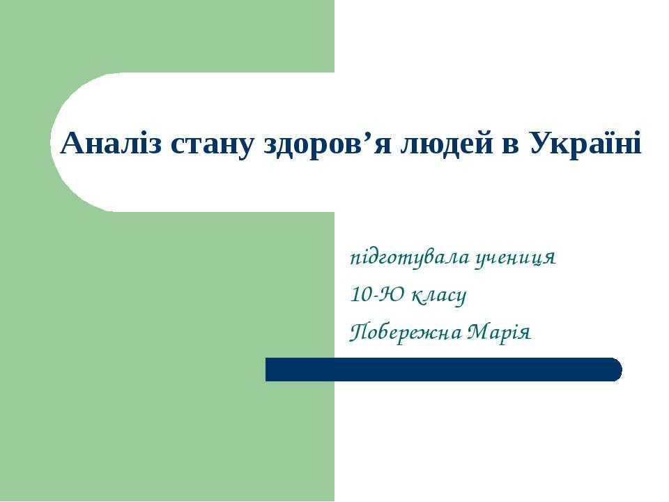 Аналіз стану здоров'я людей в Україні підготувала учениця 10-Ю класу Побережн...