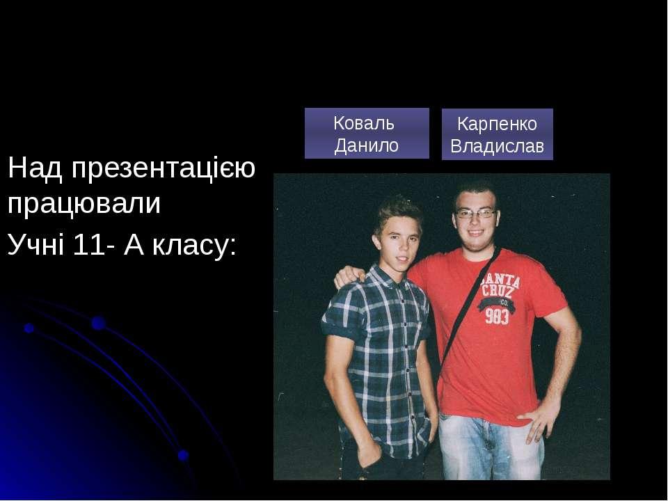 Над презентацією працювали Учні 11- А класу: Коваль Данило Карпенко Владислав
