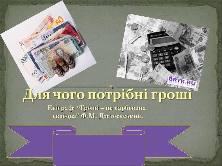 """Епіграф: """"Гроші – це карбована свобода"""" Ф.М. Достоєвський."""