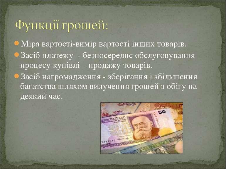 Міра вартості-вимір вартості інших товарів. Засіб платежу - безпосереднє обсл...