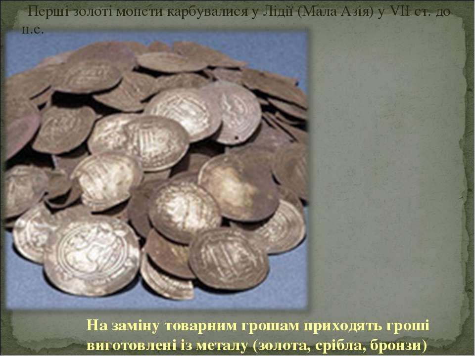 На заміну товарним грошам приходять гроші виготовлені із металу (золота, сріб...