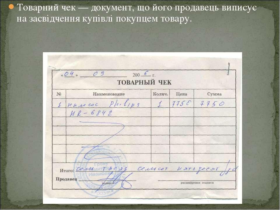 Товарний чек — документ, що його продавець виписує на засвідчення купівлі пок...