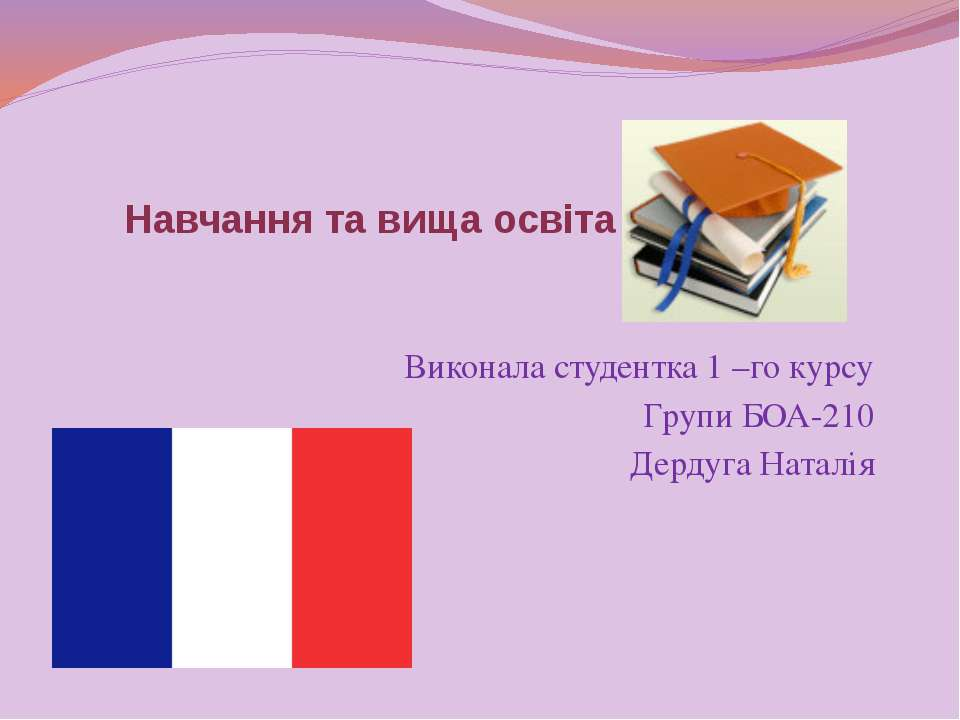 Навчання та вища освіта у Франції Виконала студентка 1 –го курсу Групи БОА-21...