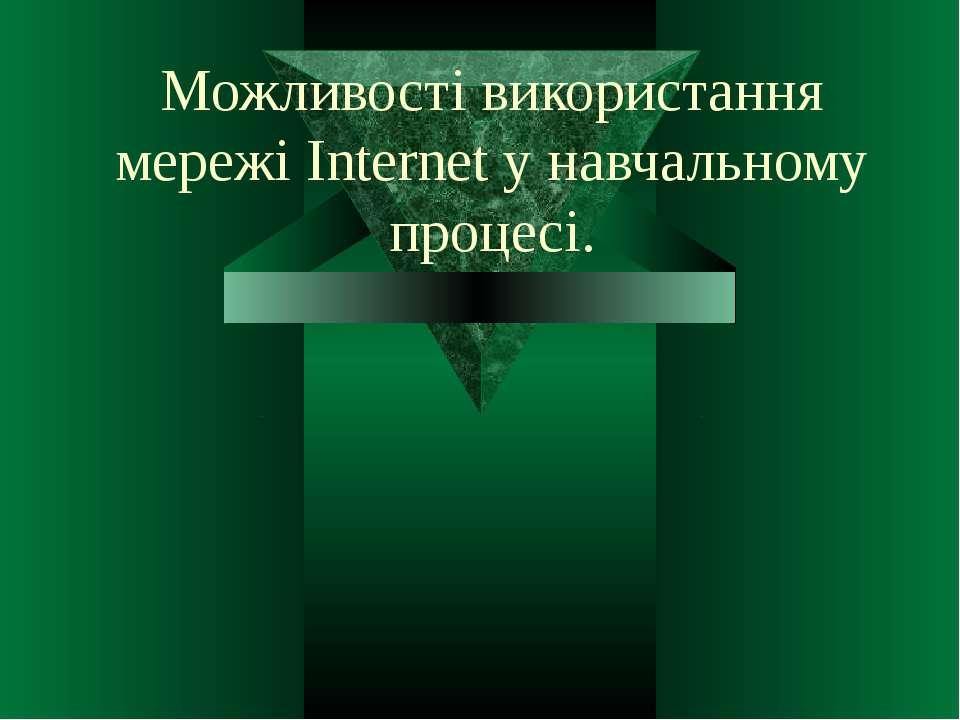 Можливості використання мережі Internet у навчальному процесі.
