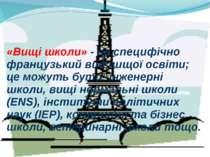 «Вищі школи» - це специфічно французький вид вищої освіти; це можуть бути: ін...