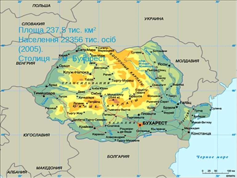 Площа 237,5 тис. км2 Населення 22356 тис. осіб (2005). Столиця — м. Бухарест