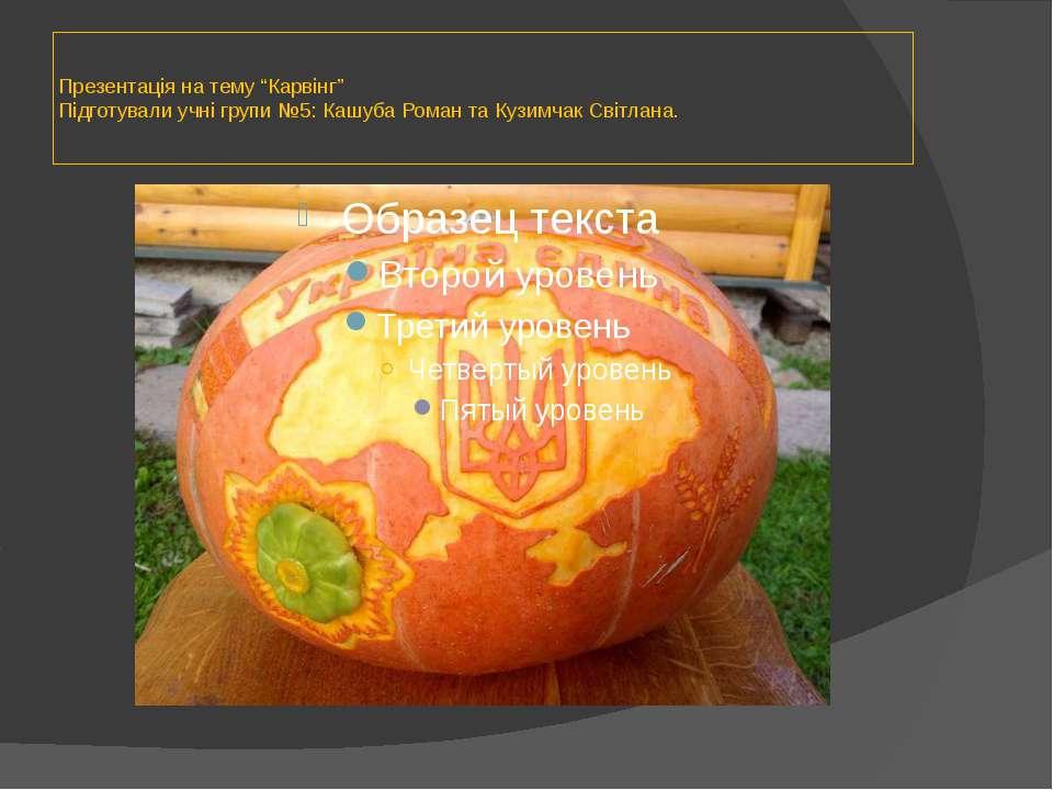 """Презентація на тему """"Карвінг"""" Підготували учні групи №5: Кашуба Роман та Кузи..."""