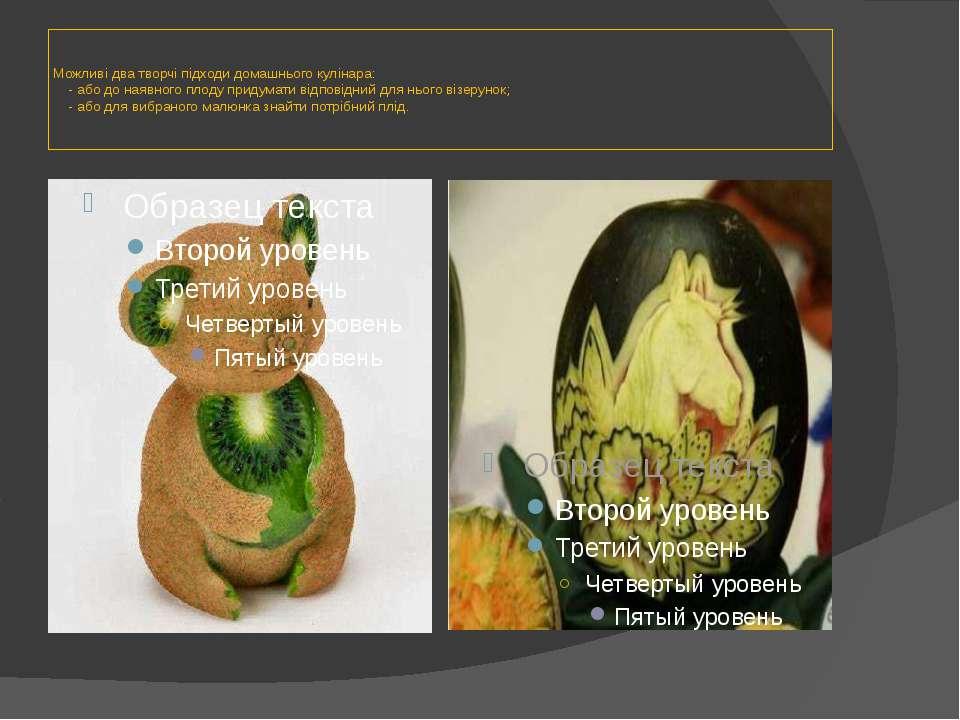 Можливі два творчі підходи домашнього кулінара: - або до наявного плоду приду...