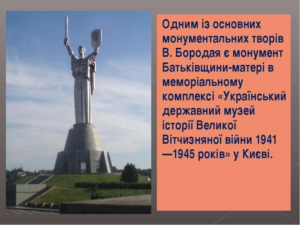 Одним із основних монументальних творів В. Бородая є монумент Батьківщини-мат...