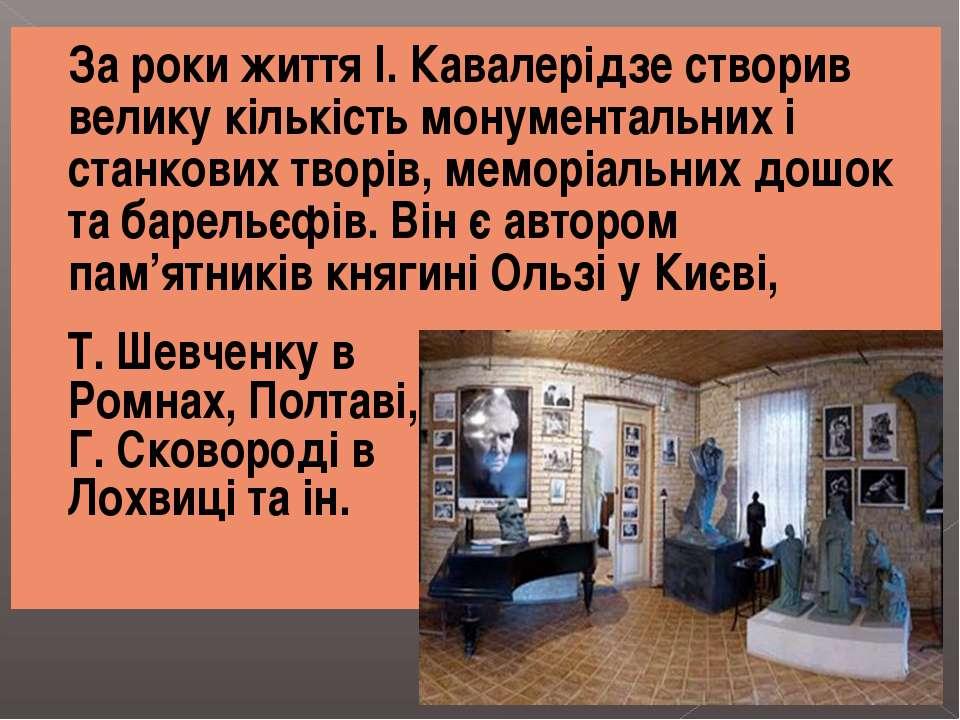 За роки життя І. Кавалерідзе створив велику кількість монументальних і станко...