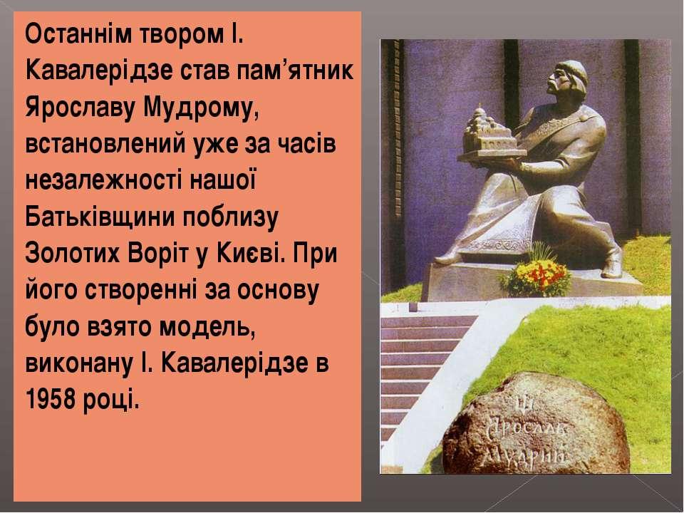 Останнім твором І. Кавалерідзе став пам'ятник Ярославу Мудрому, встановлений ...