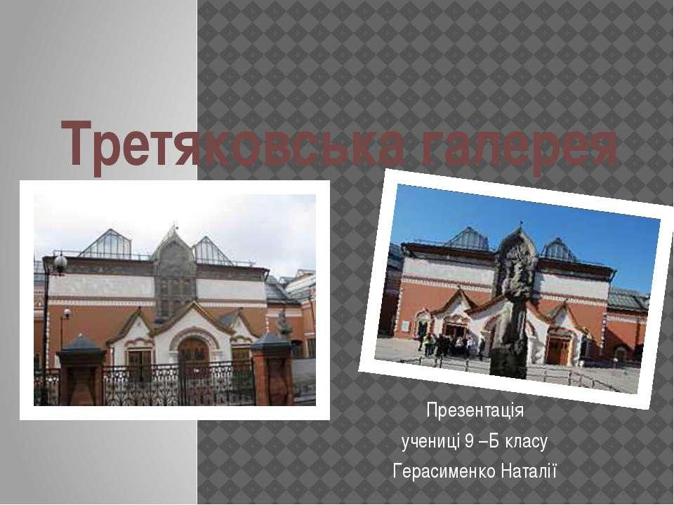 Третяковська галерея Презентація учениці 9 –Б класу Герасименко Наталії