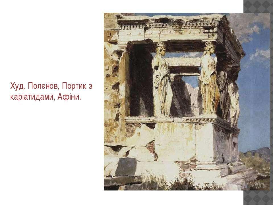 Худ. Полєнов, Портик з каріатидами, Афіни.