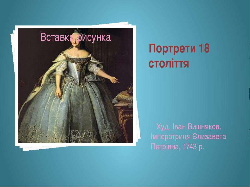 Портрети 18 століття Худ. Іван Вишняков. Імператриця Єлизавета Петрівна, 1743 р.