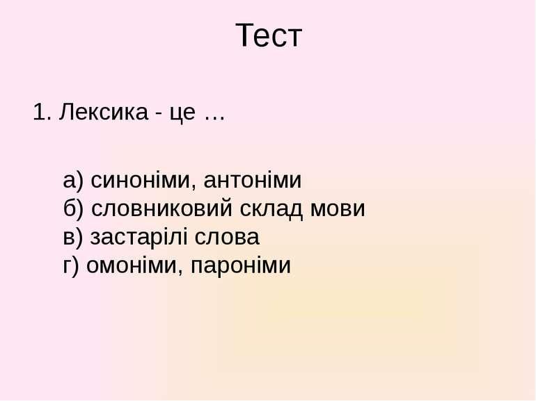 Тест 1. Лексика - це … а) синоніми, антоніми б) словниковий склад мови в) зас...