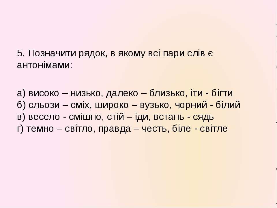 5. Позначити рядок, в якому всі пари слів є антонімами: а) високо – низько, д...