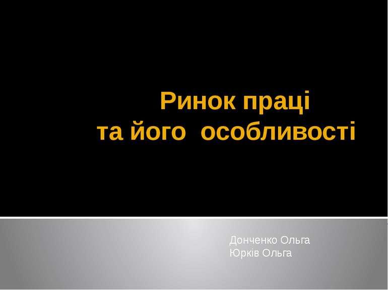 Ринок праці та його особливості Донченко Ольга Юрків Ольга