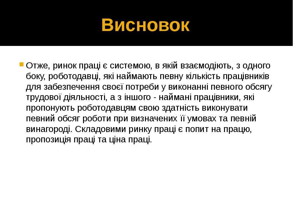 Висновок Отже, ринок праці є системою, в якій взаємодіють, з одного боку, роб...