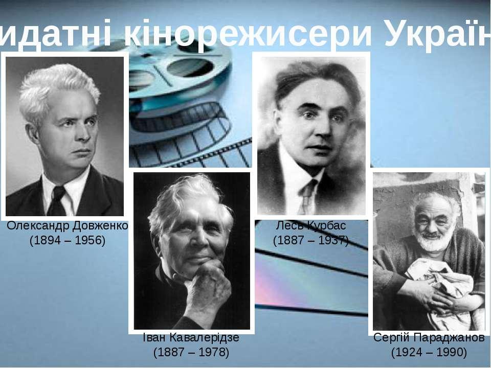 Видатні кінорежисери України Олександр Довженко (1894 – 1956) Іван Кавалерідз...