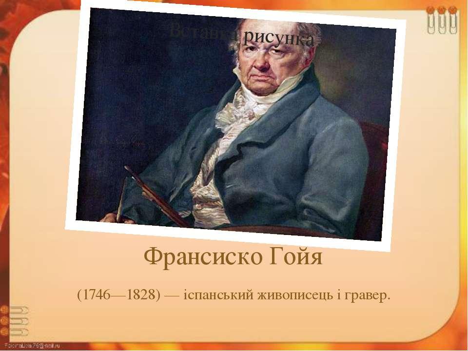 Франсиско Гойя (1746—1828) — іспанський живописець і гравер.