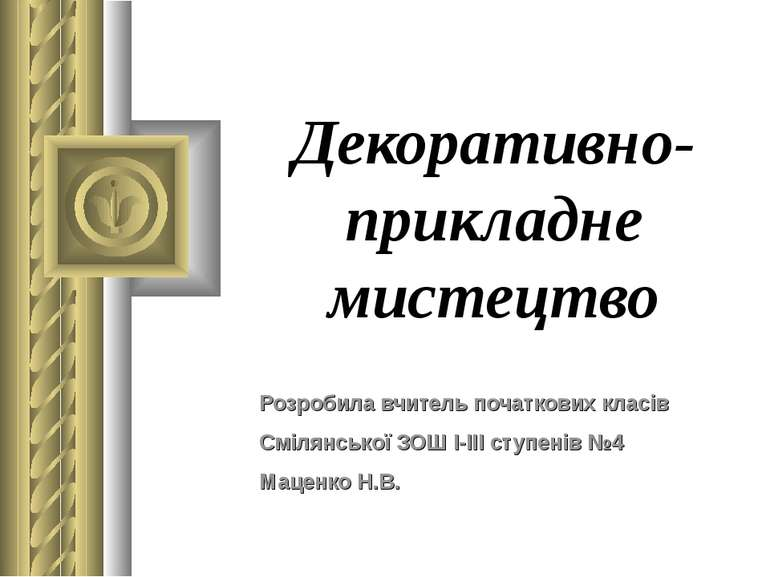 Декоративно-прикладне мистецтво Розробила вчитель початкових класів Смілянськ...