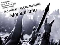 Молодіжні субкультури: Металісти Підготував учень 11 класу Макарівського НВК ...