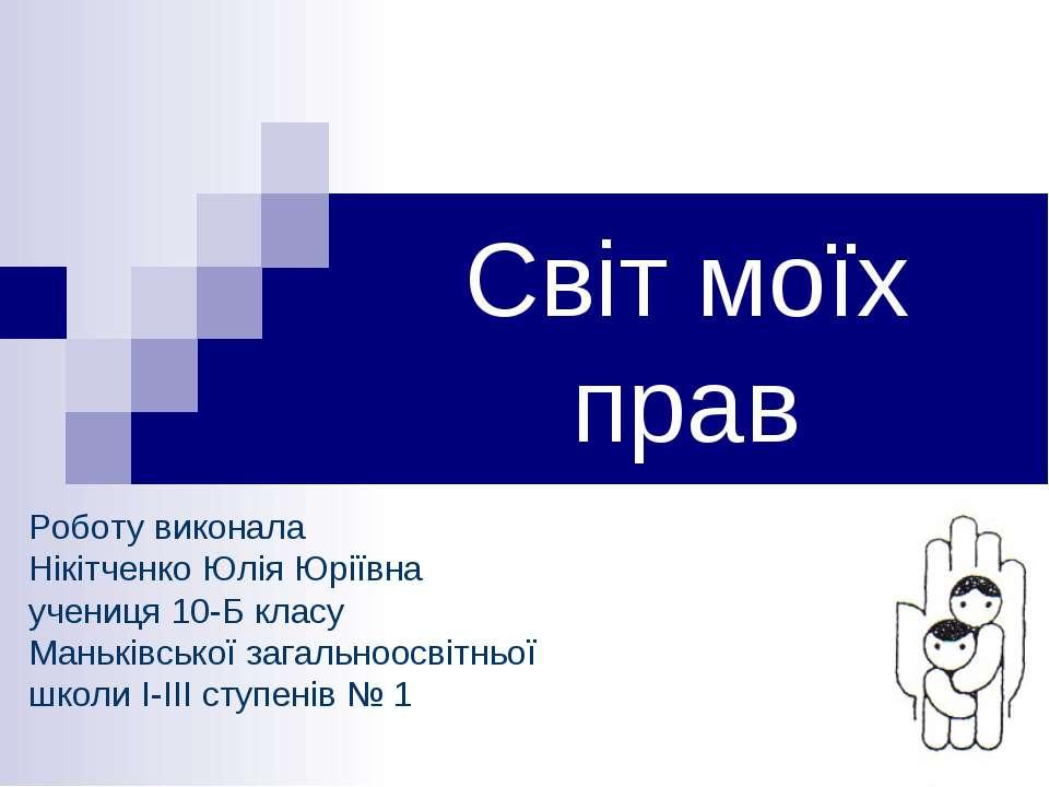 Світ моїх прав Роботу виконала Нікітченко Юлія Юріївна учениця 10-Б класу Ман...
