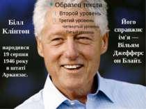 Білл Клінтон народився 19 серпня 1946 року в штаті Арканзас. Його справжнє і...