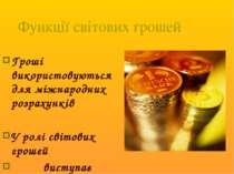 Функції світових грошей Гроші використовуються для міжнародних розрахунків У ...