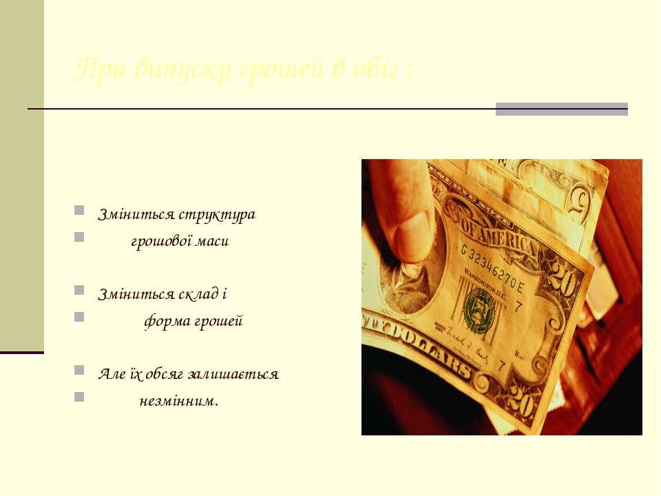При випуску грошей в обіг : Зміниться структура  грошової маси Змінить...