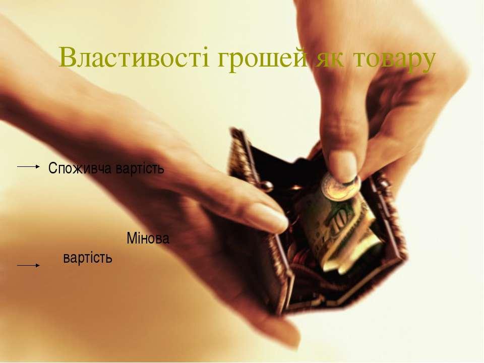 Властивості грошей як товару Споживча вартість Мінова вартість