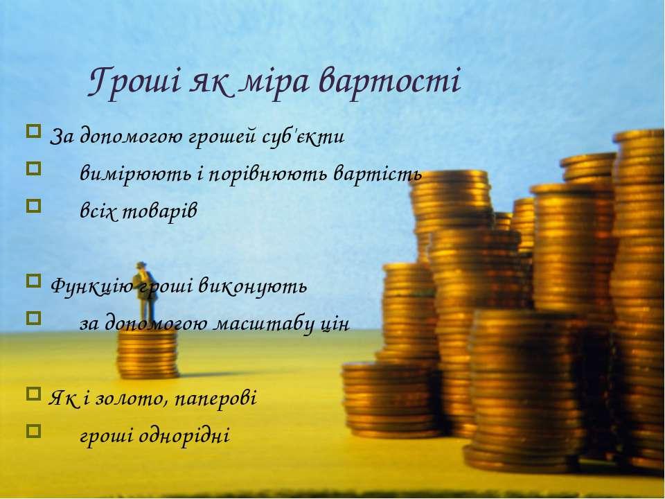 Гроші як міра вартості За допомогою грошей суб'єкти  вимірюють і порівнюю...