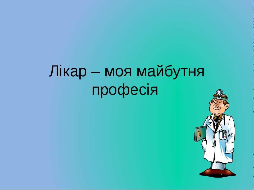 Лікар – моя майбутня професія