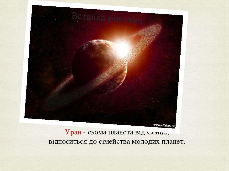 Уран - сьома планета від Сонця, відноситься до сімейства молодих планет.